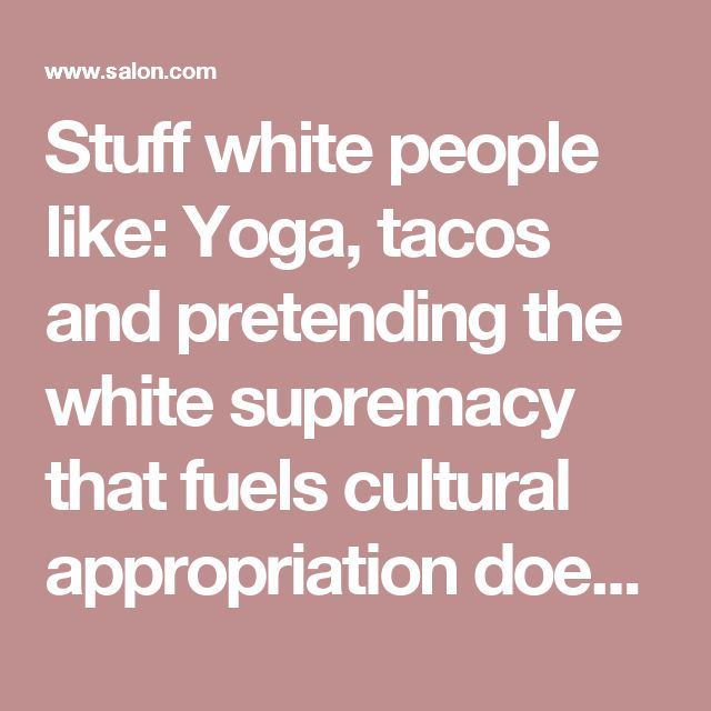 Stuff white people like: Yoga, tacos and pretending the white supremacy that fuels cultural appropriation doesn't exist - Salon.com