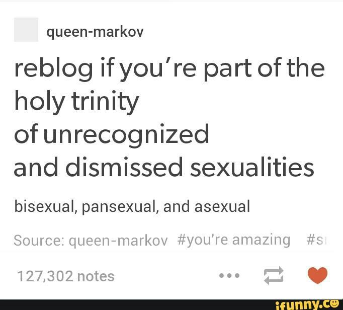 Bisexual. I'm actually making one of my book characters asexual, and GO JACK HARKNESS I'm pretty sure he's pansexual