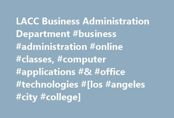 LACC Business Administration Department #business #administration #online #classes, #computer #applications #& #office #technologies #[los #angeles #city #college] http://cameroon.nef2.com/lacc-business-administration-department-business-administration-online-classes-computer-applications-office-technologies-los-angeles-city-college/  # Business Administration DEPARTMENT Welcome to Los Angeles City College Business Administration Department (323) 953-4000 ext. 2549 or 2547 • AD304 LACC has…