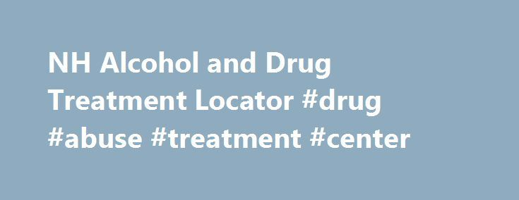 NH Alcohol and Drug Treatment Locator #drug #abuse #treatment #center http://indiana.remmont.com/nh-alcohol-and-drug-treatment-locator-drug-abuse-treatment-center/  # Service Types (Not sure where to start? ) All Evaluation Withdrawal Management (detoxification) Outpatient Counseling Individual Outpatient Counseling Group Outpatient Counseling Intensive Outpatient Programs Partial Hospitalization Residential ServicesMedication Assisted Treatment All MAT Services Buprenorphine Methadone…