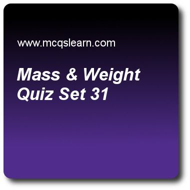 Mass & Weight Quizzes: O level physics Quiz 31 Questions and Answers - Practice physics quizzes based questions and answers to study mass & weight quiz with answers. Practice MCQs to test learning on mass and weight, measurement of density, reflection in physics, temperature scales, introduction to pressure quizzes. Online mass & weight worksheets has study guide as kilograms is unit of, answer key with answers as weight, tension, resistance and mass to test exam preparation. For quick..