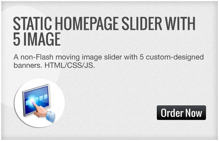 A non-Flash moving image slider with 5 beautiful images banners customized to your business offerings. To be placed on Homepage.