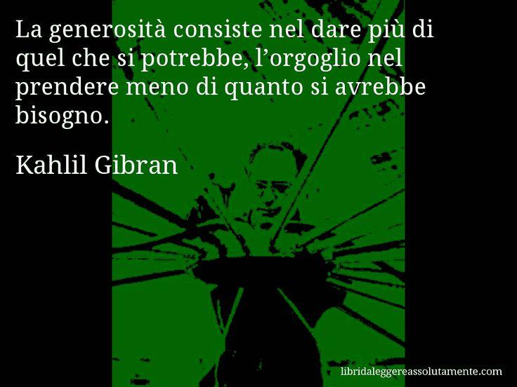 Aforisma di Kahlil Gibran , La generosità consiste nel dare più di quel che si potrebbe, l'orgoglio nel prendere meno di quanto si avrebbe bisogno.