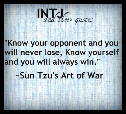 """Know your opponent and you will never lose, know yourself and you will always win."" - Sun Tzu's Art of War (INTJ and their quotes)"