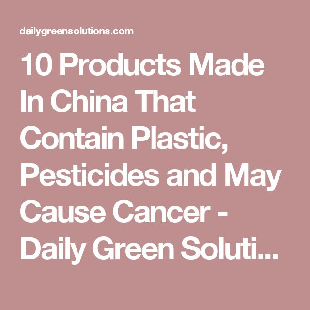 10 Products Made In China That Contain Plastic, Pesticides and May Cause Cancer - Daily Green Solutions
