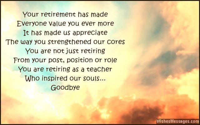 Your retirement has made Everyone value you ever more It has made us appreciate The way you strengthened our cores You are not just retiring From your post, position or role You are retiring as a teacher Who inspired our souls Goodbye via WishesMessages.com