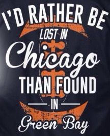I'D RATHER BE LOST IN Chicago THAN FOUND IN Green Bay