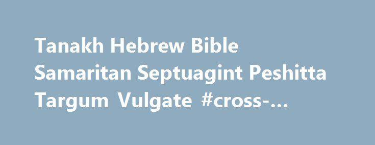 Tanakh Hebrew Bible Samaritan Septuagint Peshitta Targum Vulgate #cross-checking http://spain.nef2.com/tanakh-hebrew-bible-samaritan-septuagint-peshitta-targum-vulgate-cross-checking/  # Tanakh Hebrew Bible Project Tanakh.Info is a Polyglot Online Bible that contains the Hebrew Bible and its ancient versions in parallel Masoretic Text, Samaritan Pentateuch, Aramaic Targums, Syriac Peshitta, Greek Septuagint, Old Latin, and Latin Vulgate, and also the Greek versions of Aquila of Sinope…