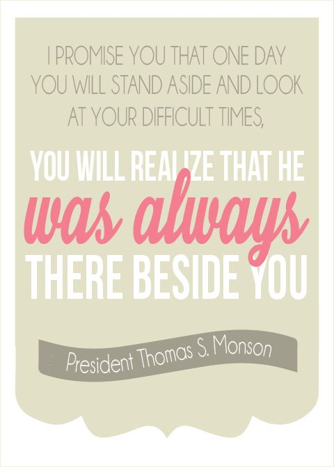 """I promise you that one day you will stand aside and look at your difficult times, You will realize that he was always there beside you."" -President Tomas S. Monson"