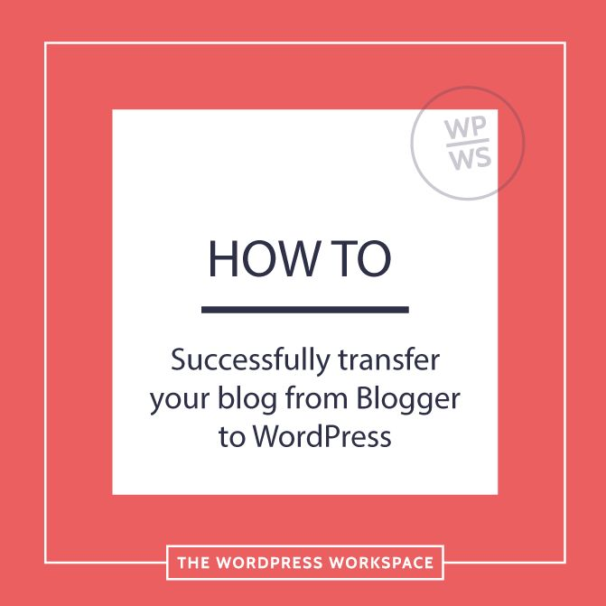 How to successfully transfer your blog from Blogger to WordPress - The WordPress Workspace