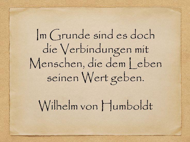 Im Grunde sind es doch die Verbindungen mit Menschen, die dem Leben seinen Wert geben.  Wilhelm von Humboldt  http://zumgeburtstag.org/geburtstagssprueche/verbindungen-mit-menschen/