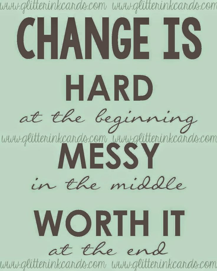 CHANGE IS HARD at the beginning MESSY In the middle WORTH IT In the end.
