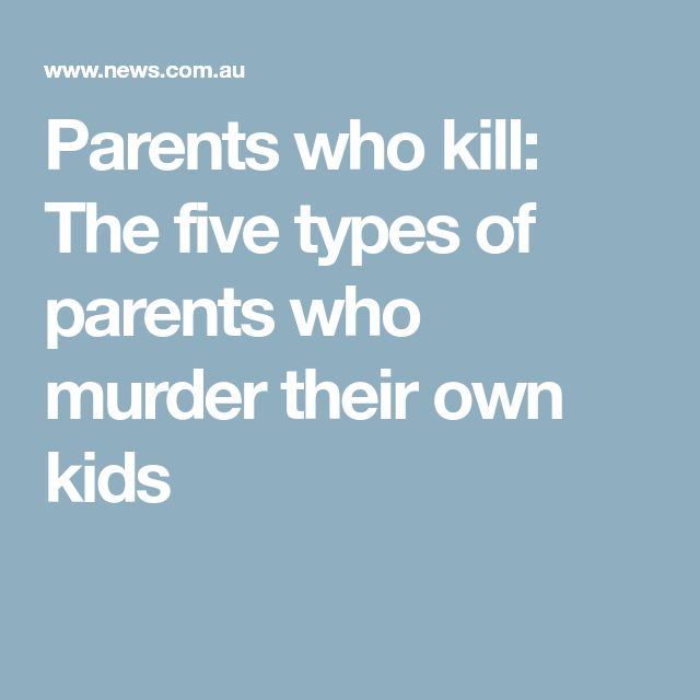 Parents who kill: The five types of parents who murder their own kids