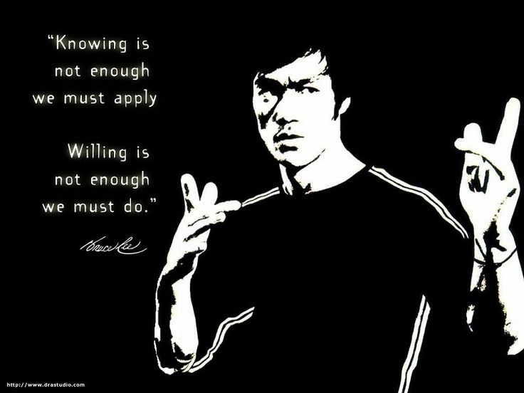 """""""Knowing is not enough we must apply.  Willing is not enough we must do.""""  ~Bruce Lee my man at all time"""