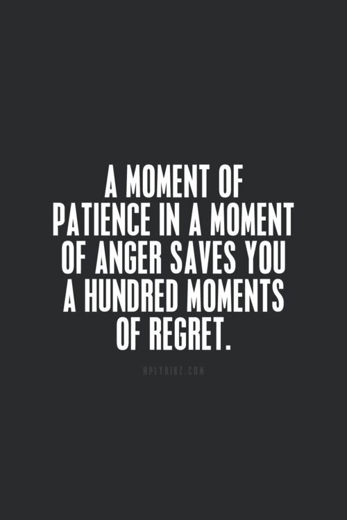 A moment of patience in a moment of anger saves you many moments of regret
