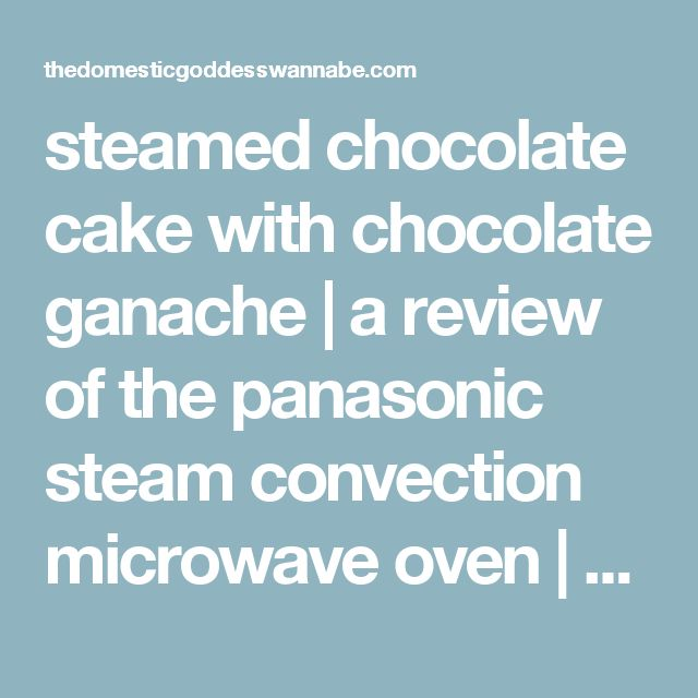 Steamed Chocolate Cake With Ganache A Review Of The Panasonic Steam Convection Microwave Oven