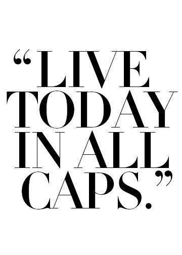 """""""Live today in all caps."""""""