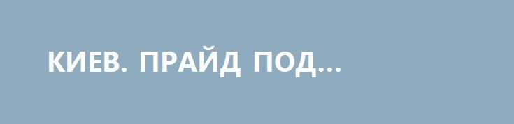 КИЕВ. ПРАЙД ПОД КОНВОЕМ http://rusdozor.ru/2017/06/18/kiev-prajd-pod-konvoem/  Смотрите, все «цивилизованные» еврогейские толерасты, сочиняющие сказки о притеснениях мифических чеченских геев, смотрите в оба на эти фотографии, можете их даже в бинокль разглядывать, это – не сказки, не мифические чеченские геи и это – не Грозный. Это – Киев, ...