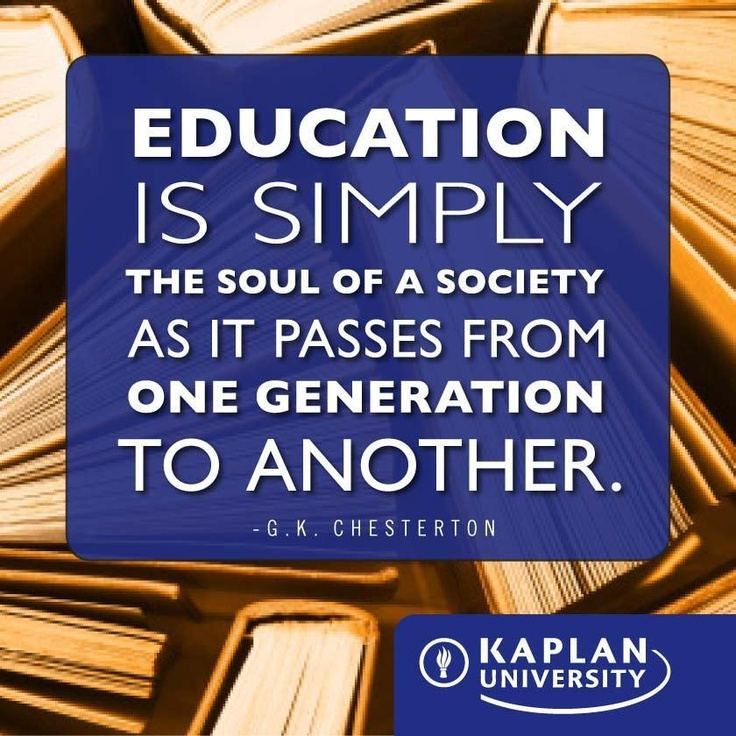 Education is simply the soul of a society as it passes from one generation to another. -G.K. Chesterton