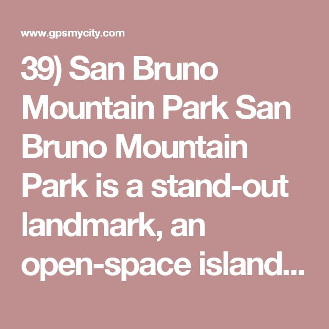 39) San Bruno Mountain Park San Bruno Mountain Park is a stand-out landmark, an open-space island at the northern end of Santa Cruz Mountain Range. Most of the park's territory is occupied by San Bruno Mountain. The park is home to several species of endangered plants. Also, here you can see the rare species of butterflies. From the trails leading to the mount's peak you can enjoy scenic views of the Bay Area and the city of San Francisco. Take a short drive from San Francisco and have a…