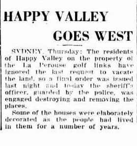 Goulburn Evening Penny Post, 23 March 1939 The NSW Golf Course, tired of having so many poor people living on its boundaries creating an eyesore for its wealthy patrons, pushed for evictions. The mayor of Randwick was also concerned about the Council's image and the number of 'illegitimate and half caste' children being born at Happy Valley and lobbied the State Government to remove the camp. By 1939 all the residents were moved to more suitable housing and the huts were demolished.