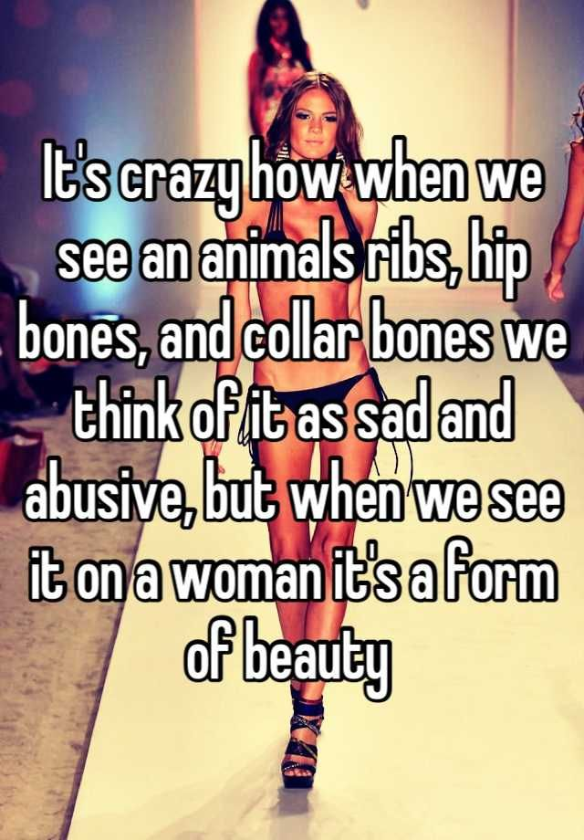 It's crazy how when we see an animals ribs, hip bones, and collar bones we think of it as sad and abusive, but when we see it on a woman it's a form of beauty