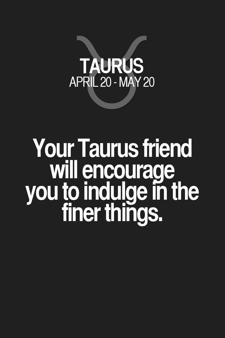 Your Taurus friend will encourage you to indulge in the finer things. Taurus | Taurus Quotes | Taurus Zodiac Signs