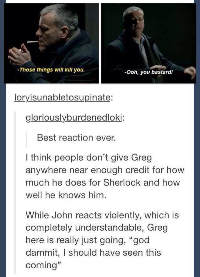I also really love that how accepting Lestrade seems about his grief during the episode, he ended up taking up smoking again after Sherlock 's fall