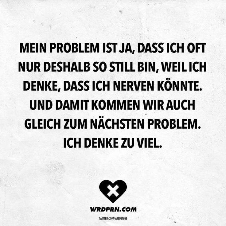 Mein Problem ist ja, dass ich oft nur deshalb so still bin, weil ich denke, dass ich nerven könnte. Und damit kommen mir auch gleich zum nächsten Problem. Ich denke zu viel