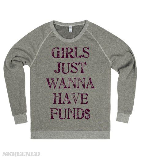 GIRLS JUST WANNA HAVE FUND$  Printed on Skreened Sweatshirt