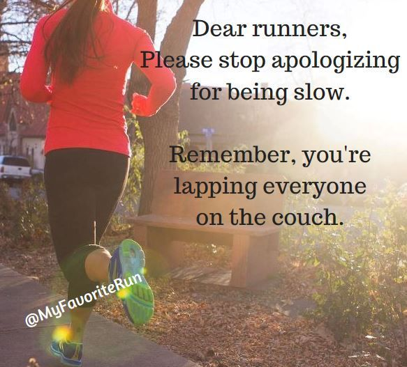 Dear runners, please stop apologizing for being slow. Remember, you're lapping everyone on the couch.