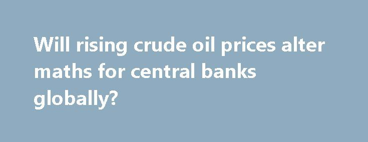 Will rising crude oil prices alter maths for central banks globally? https://betiforexcom.livejournal.com/28364590.html  To note, a strong relationship exist between the growth rate of the global economy and fluctuating crude oil prices. But currently, Opec decisions, geopolitical tensions, expectation of an extension of the timeline for production cutback by Opec and fe...The post Will rising crude oil prices alter maths for central banks globally? appeared first on crude-oil.news.The post…