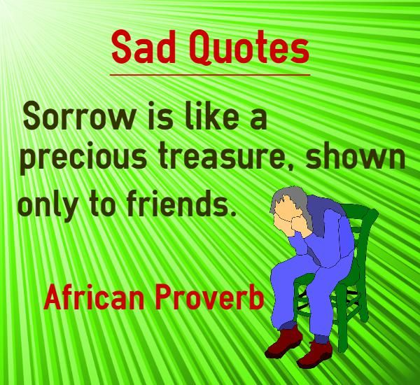 Sad Quotes about sorrow Sorrow is like a precious treasure, shown only to friends. Quote by African Proverb. http://quicklinkr.com/picturequotes/public/87171  Explanation about quote on sorrow Do not share your sadness to even your friends. It will create problems for you later. Consider your sorrow like a precious treasure which cannot be...