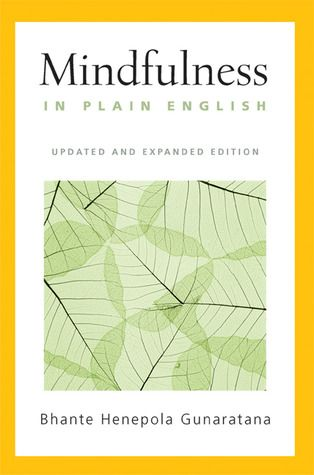 """""""Mindfulness in Plain English: Revised and Expanded Edition"""" by Bhante Henepola Gunaratana (a favorite book on life)"""