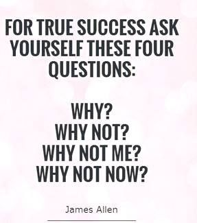For true success, ask yourself these four questions: 1. WHY? 2. WHY NOT? 3. WHY NOT ME? 4. WHY NOT NOW???