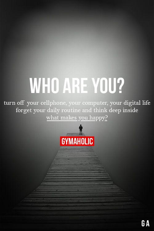 Who Are You? Turn off your cellphone, your computer, your digital life. Forget your daily routine and think deep inside, what makes you happy? http://www.gymaholic.co