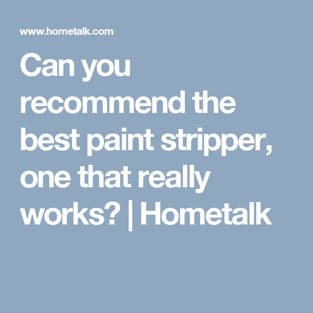 Can you recommend the best paint stripper, one that really works?   Hometalk