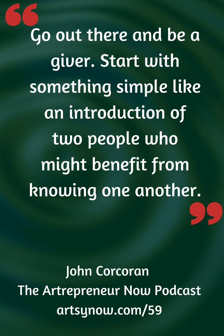 """Go out there and be a giver. Start with something simple like an introduction of two people who might benefit from knowing one another.""-John Corcoran"