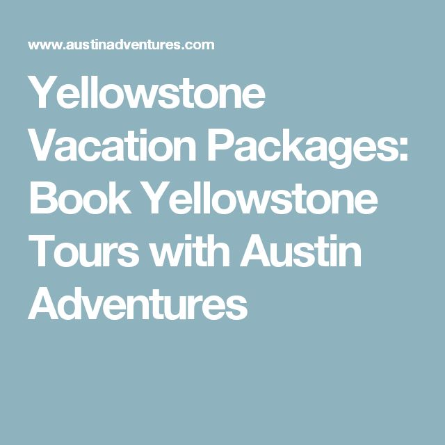 Yellowstone Vacation Packages: Book Yellowstone Tours with Austin Adventures