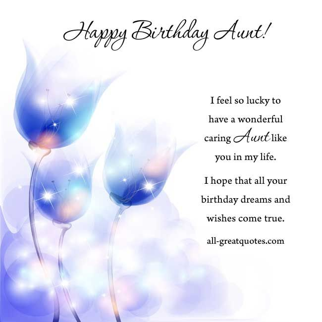 Happy Birthday Aunt! I feel so lucky to have a wonderful, caring aunt like you in my life. I hope that all your birthday wishes come true. http://www.all-greatquotes.com/