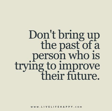 Don't bring up the past of a person who is trying to improve their future - I love this - just give everybody a fair chance that they are trying to do better and give them that benefit of the doubt in conversation