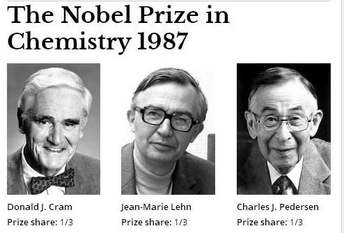 "The Nobel Prize in Chemistry 1987 was awarded jointly to Donald J. Cram, Jean-Marie Lehn and Charles J. Pedersen ""for their development and use of molecules with structure-specific interactions of high selectivity""."