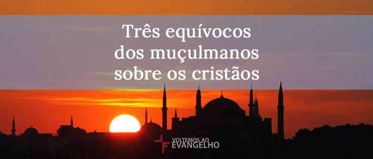 JESUS CRISTO, A ÚNICA ESPERANÇA: Três equívocos dos muçulmanos sobre os cristãos