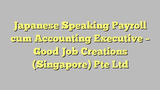 Japanese Speaking Payroll cum Accounting Executive - Good Job Creations (Singapore) Pte Ltd