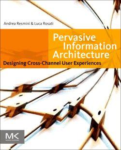 Pervasive Information Architecture; Designing cross-channel UX (Andrea Resmini and Luc Rosati)