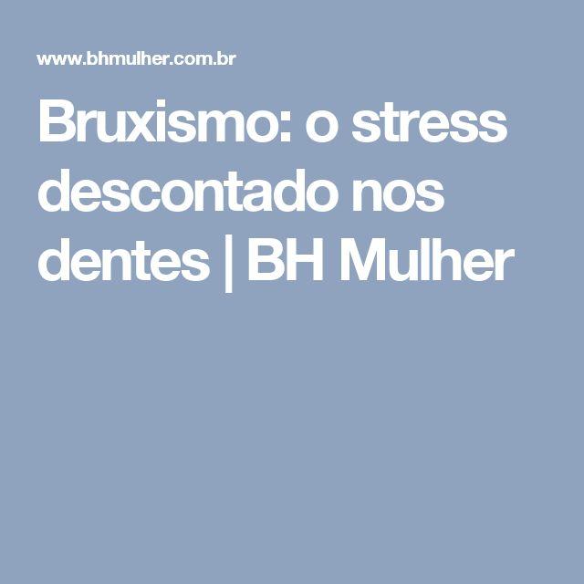 Bruxismo: o stress descontado nos dentes   BH Mulher