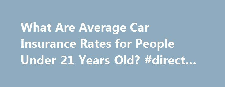 What Are Average Car Insurance Rates for People Under 21 Years Old? #direct #bank http://insurance.remmont.com/what-are-average-car-insurance-rates-for-people-under-21-years-old-direct-bank/  #average car insurance rates # What Are Average Car Insurance Rates for People Under 21 Years Old? Written by James Hirby | Fact checked by The Law Dictionary staff It s no secret that young drivers are expensive to insure. Countless studies have indicated that inexperienced young drivers are involved…