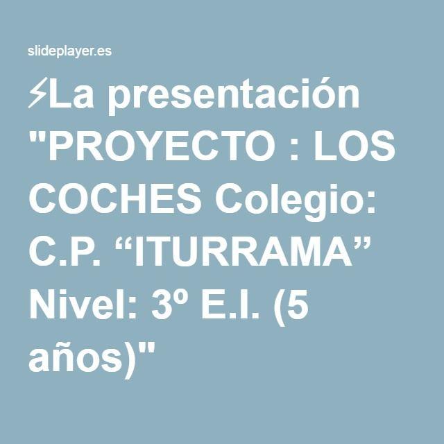 """⚡La presentación """"PROYECTO : LOS COCHES Colegio: C.P. """"ITURRAMA"""" Nivel: 3º E.I. (5 años)"""""""