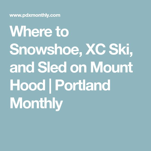 Where to Snowshoe, XC Ski, and Sled on Mount Hood | Portland Monthly