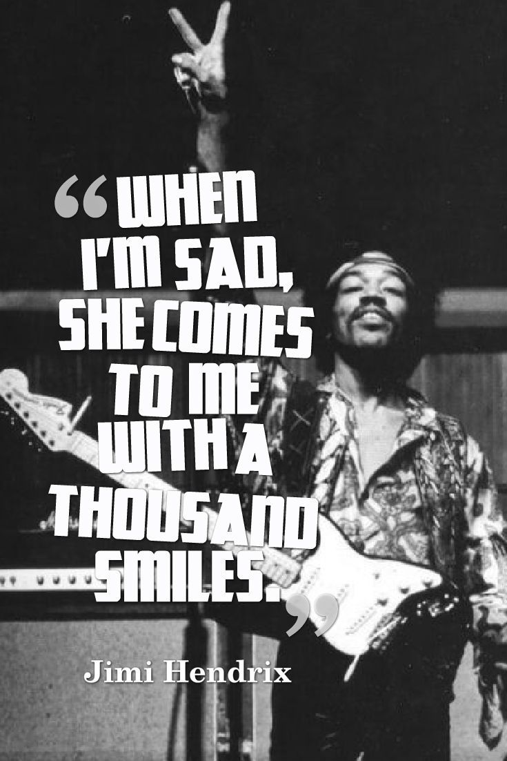 When I'm sad, she comes to me with a thousand smiles.  – Jimi Hendrix